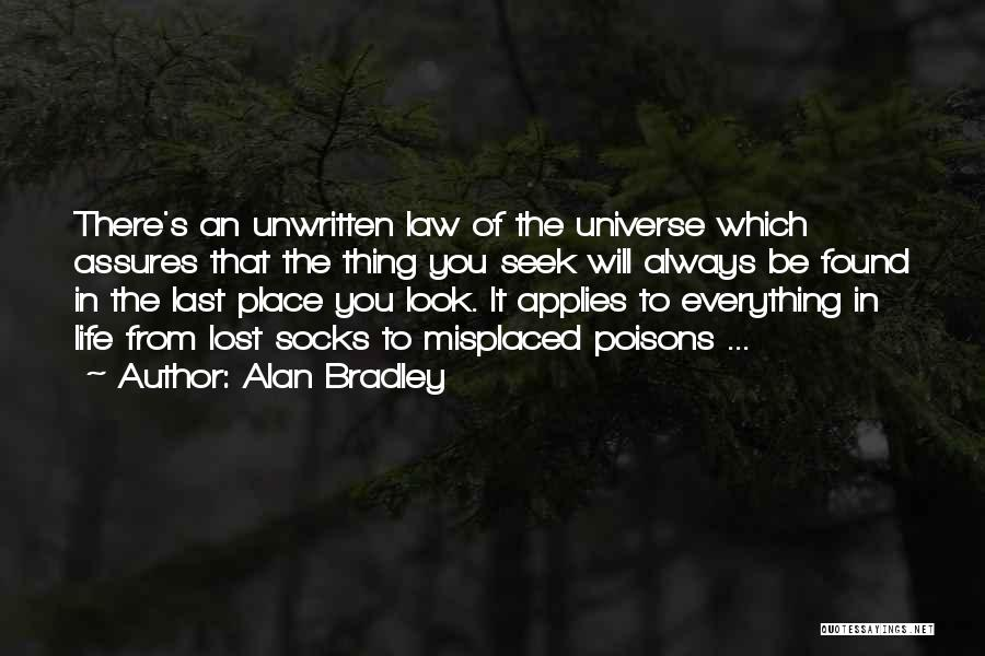 Alan Bradley Quotes: There's An Unwritten Law Of The Universe Which Assures That The Thing You Seek Will Always Be Found In The