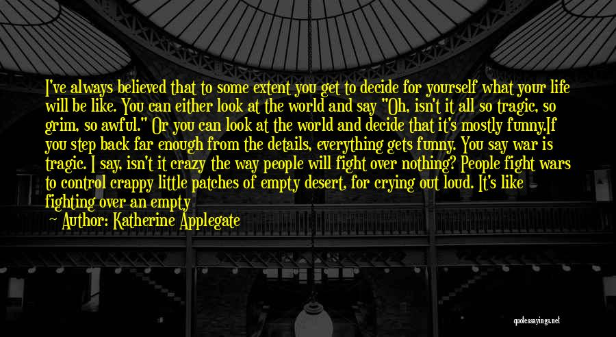 Katherine Applegate Quotes: I've Always Believed That To Some Extent You Get To Decide For Yourself What Your Life Will Be Like. You