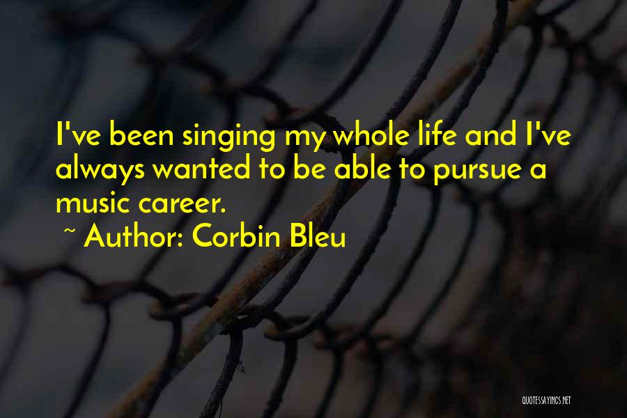 Corbin Bleu Quotes: I've Been Singing My Whole Life And I've Always Wanted To Be Able To Pursue A Music Career.