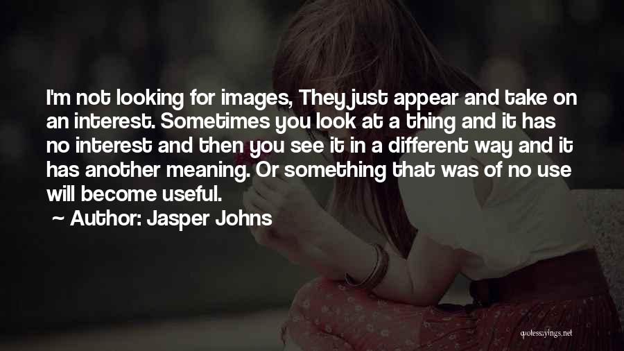 Jasper Johns Quotes: I'm Not Looking For Images, They Just Appear And Take On An Interest. Sometimes You Look At A Thing And