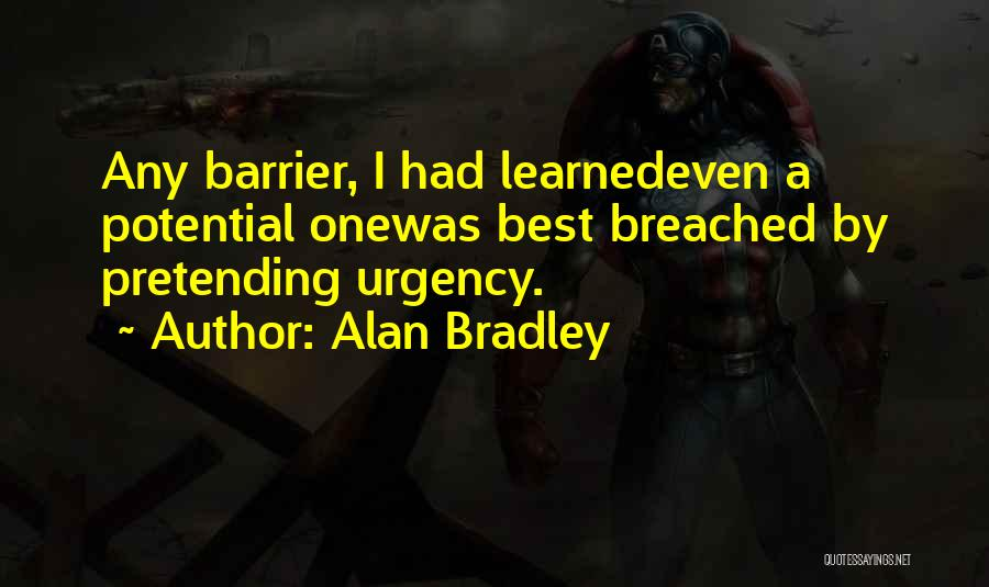 Alan Bradley Quotes: Any Barrier, I Had Learnedeven A Potential Onewas Best Breached By Pretending Urgency.