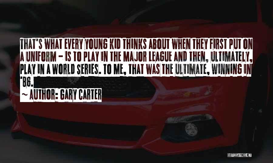 Gary Carter Quotes: That's What Every Young Kid Thinks About When They First Put On A Uniform - Is To Play In The
