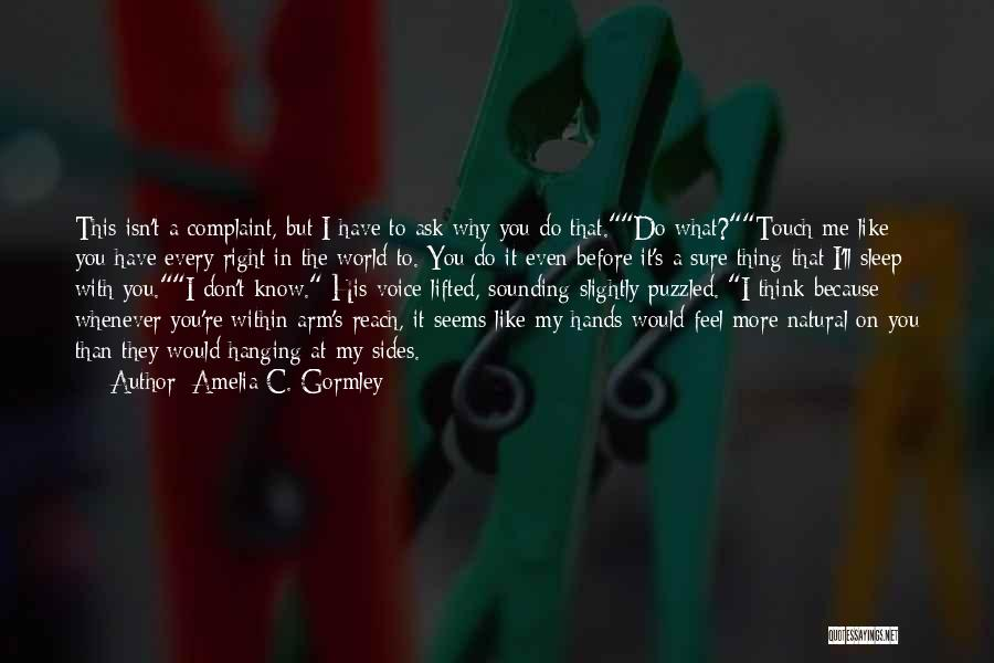 Amelia C. Gormley Quotes: This Isn't A Complaint, But I Have To Ask Why You Do That.do What?touch Me Like You Have Every Right