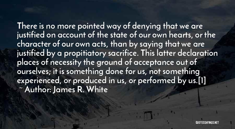 James R. White Quotes: There Is No More Pointed Way Of Denying That We Are Justified On Account Of The State Of Our Own