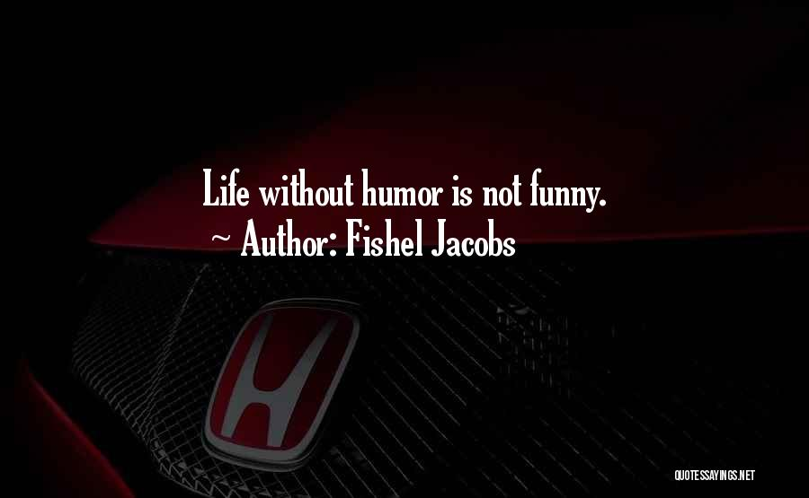 Fishel Jacobs Quotes: Life Without Humor Is Not Funny.