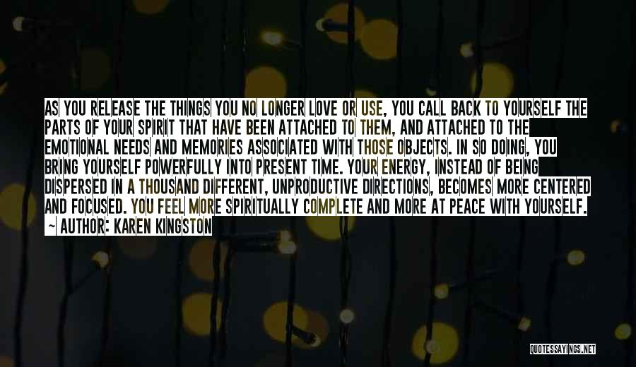 Karen Kingston Quotes: As You Release The Things You No Longer Love Or Use, You Call Back To Yourself The Parts Of Your