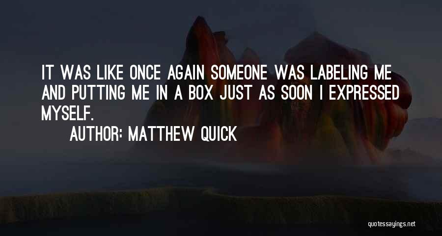 Matthew Quick Quotes: It Was Like Once Again Someone Was Labeling Me And Putting Me In A Box Just As Soon I Expressed
