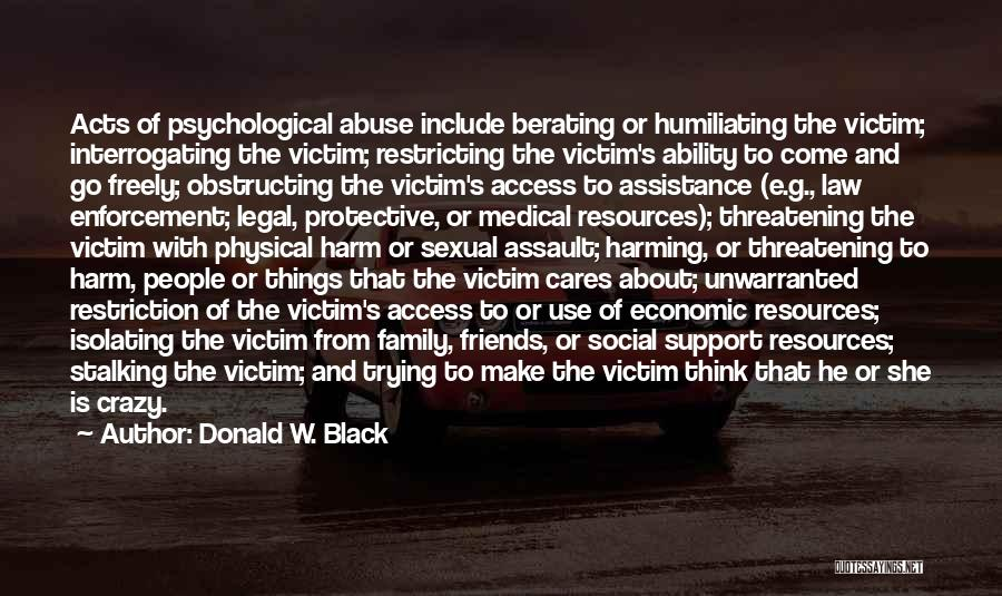 Donald W. Black Quotes: Acts Of Psychological Abuse Include Berating Or Humiliating The Victim; Interrogating The Victim; Restricting The Victim's Ability To Come And