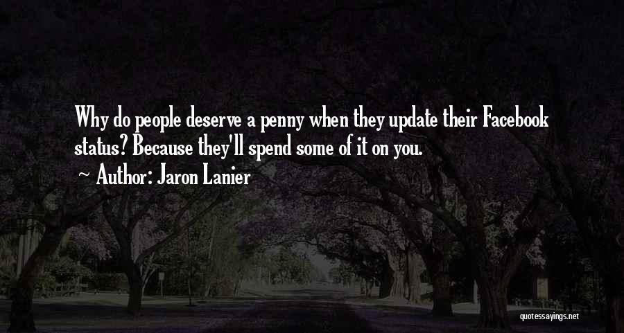 Jaron Lanier Quotes: Why Do People Deserve A Penny When They Update Their Facebook Status? Because They'll Spend Some Of It On You.