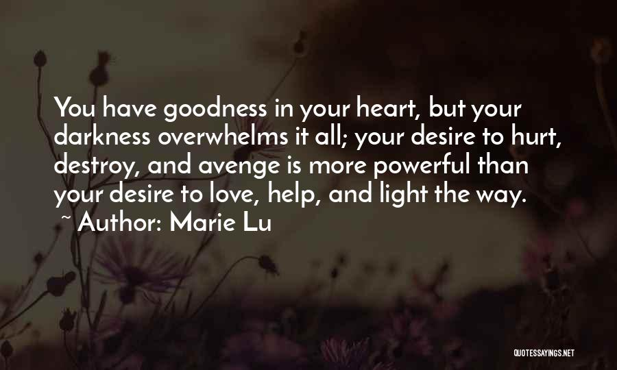 Marie Lu Quotes: You Have Goodness In Your Heart, But Your Darkness Overwhelms It All; Your Desire To Hurt, Destroy, And Avenge Is