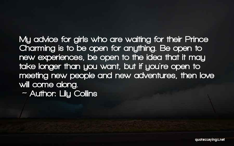 Lily Collins Quotes: My Advice For Girls Who Are Waiting For Their Prince Charming Is To Be Open For Anything. Be Open To