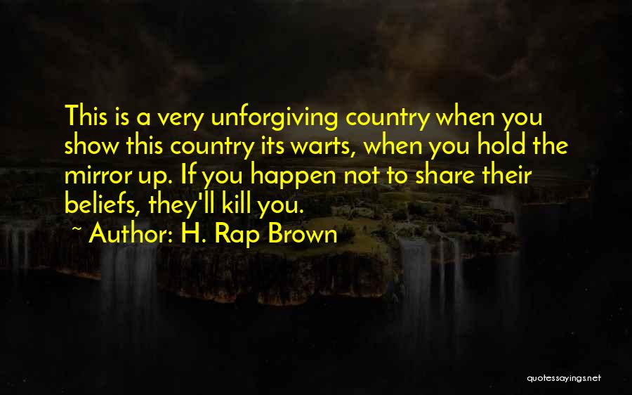 H. Rap Brown Quotes: This Is A Very Unforgiving Country When You Show This Country Its Warts, When You Hold The Mirror Up. If