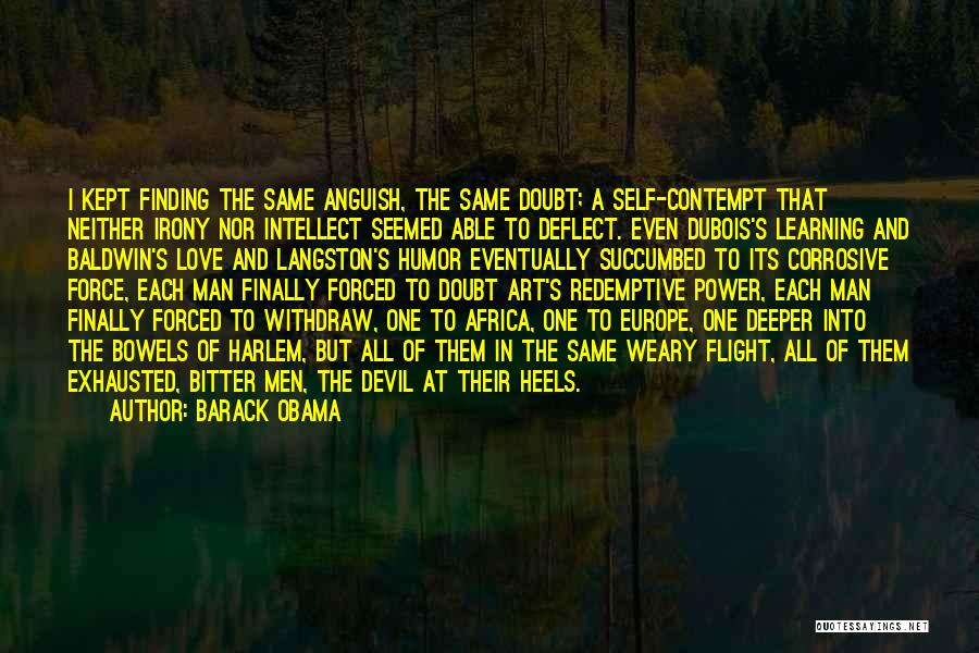 Barack Obama Quotes: I Kept Finding The Same Anguish, The Same Doubt; A Self-contempt That Neither Irony Nor Intellect Seemed Able To Deflect.