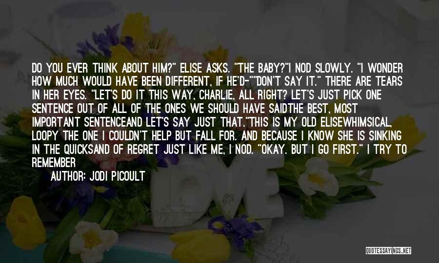 Jodi Picoult Quotes: Do You Ever Think About Him? Elise Asks. The Baby?i Nod Slowly. I Wonder How Much Would Have Been Different,