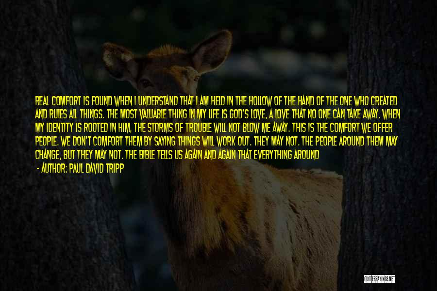 Paul David Tripp Quotes: Real Comfort Is Found When I Understand That I Am Held In The Hollow Of The Hand Of The One