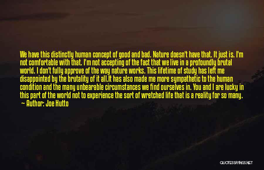 Joe Hutto Quotes: We Have This Distinctly Human Concept Of Good And Bad. Nature Doesn't Have That. It Just Is. I'm Not Comfortable