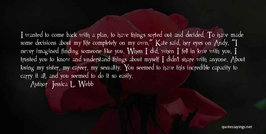 Jessica L. Webb Quotes: I Wanted To Come Back With A Plan, To Have Things Sorted Out And Decided. To Have Made Some Decisions