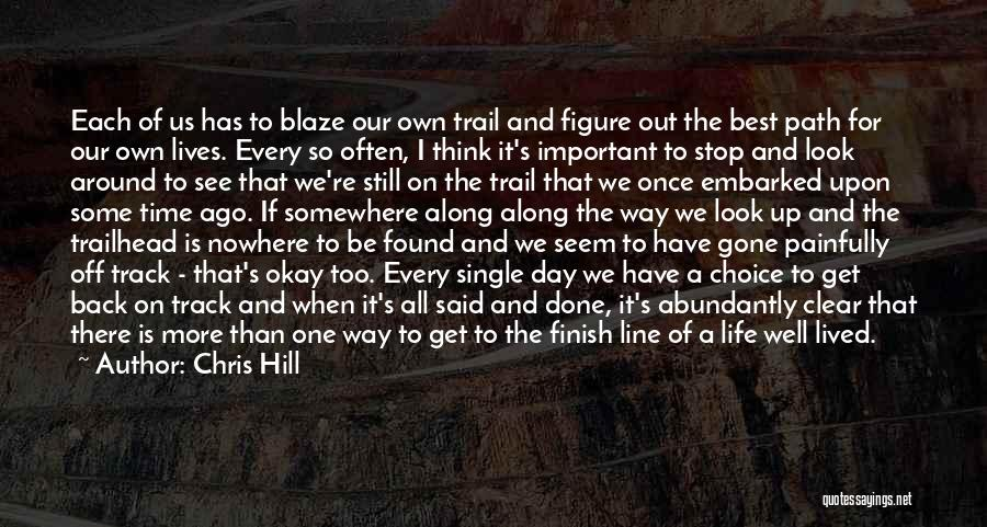 Chris Hill Quotes: Each Of Us Has To Blaze Our Own Trail And Figure Out The Best Path For Our Own Lives. Every