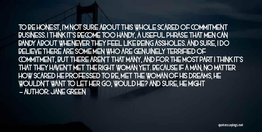 Jane Green Quotes: To Be Honest, I'm Not Sure About This Whole Scared Of Commitment Business. I Think It's Become Too Handy, A