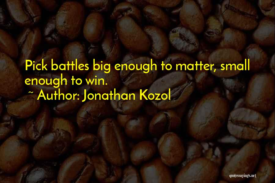 Jonathan Kozol Quotes: Pick Battles Big Enough To Matter, Small Enough To Win.