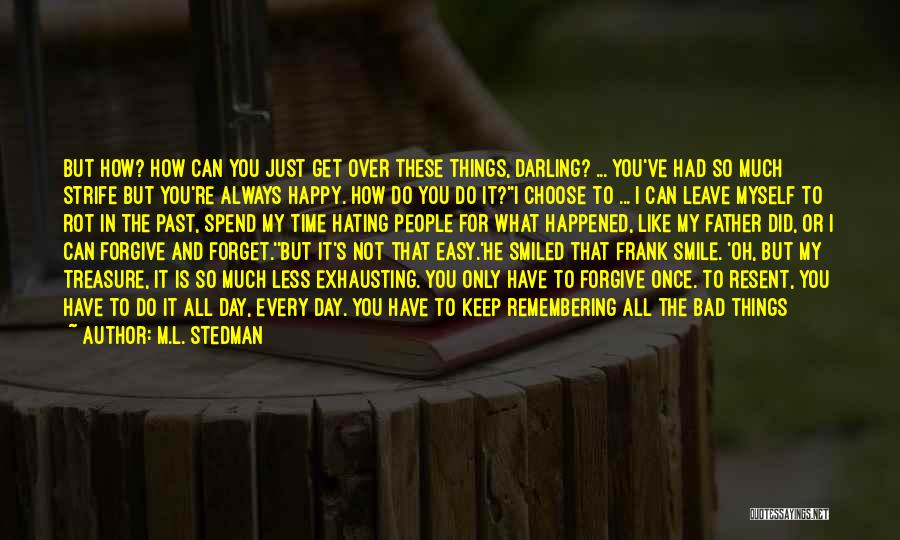M.L. Stedman Quotes: But How? How Can You Just Get Over These Things, Darling? ... You've Had So Much Strife But You're Always