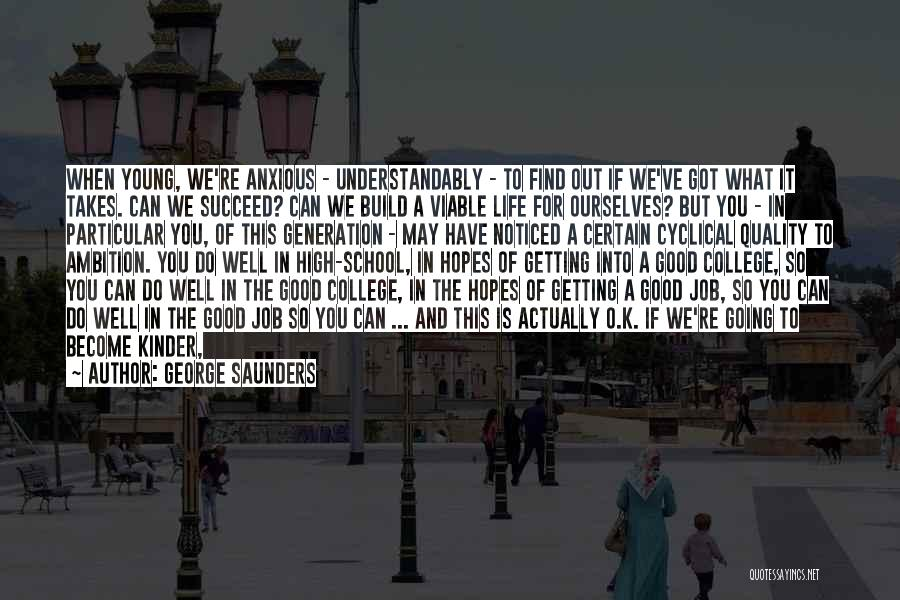 George Saunders Quotes: When Young, We're Anxious - Understandably - To Find Out If We've Got What It Takes. Can We Succeed? Can