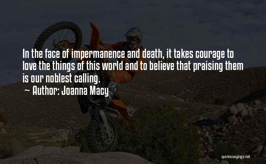 Joanna Macy Quotes: In The Face Of Impermanence And Death, It Takes Courage To Love The Things Of This World And To Believe