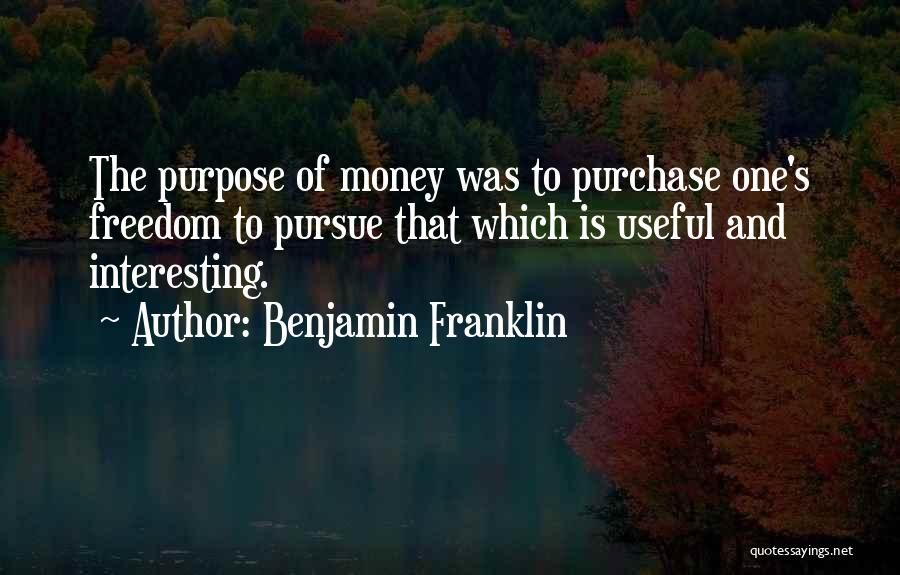 Benjamin Franklin Quotes: The Purpose Of Money Was To Purchase One's Freedom To Pursue That Which Is Useful And Interesting.