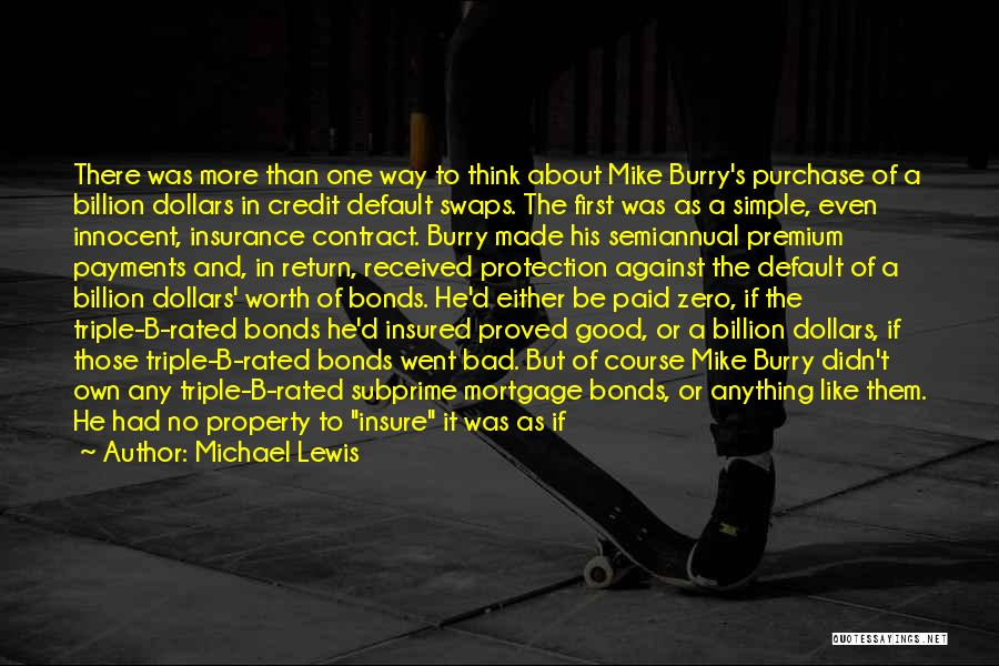 Michael Lewis Quotes: There Was More Than One Way To Think About Mike Burry's Purchase Of A Billion Dollars In Credit Default Swaps.