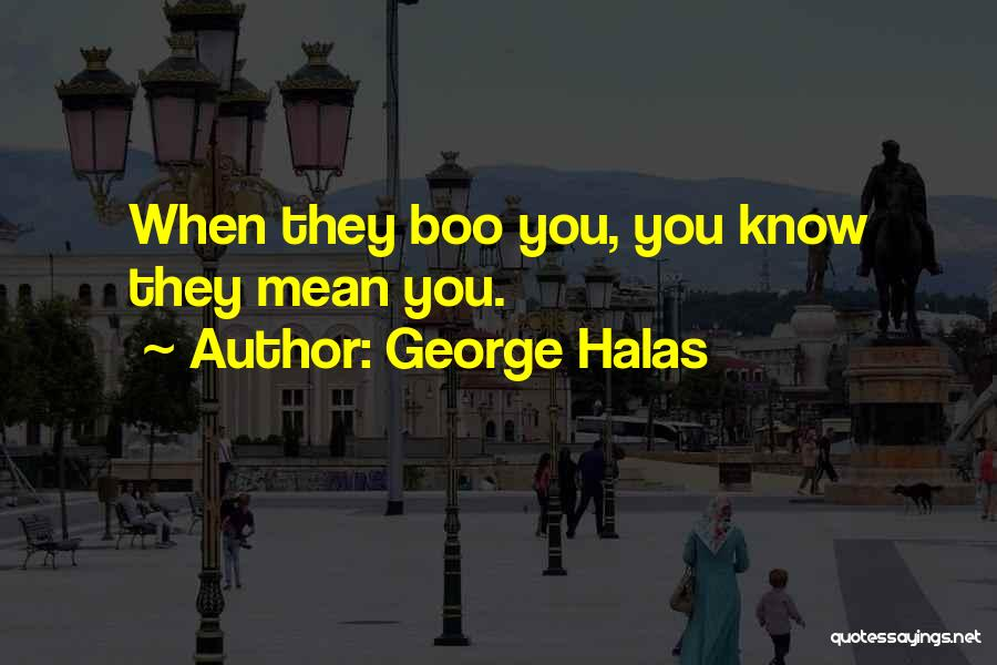 George Halas Quotes: When They Boo You, You Know They Mean You.