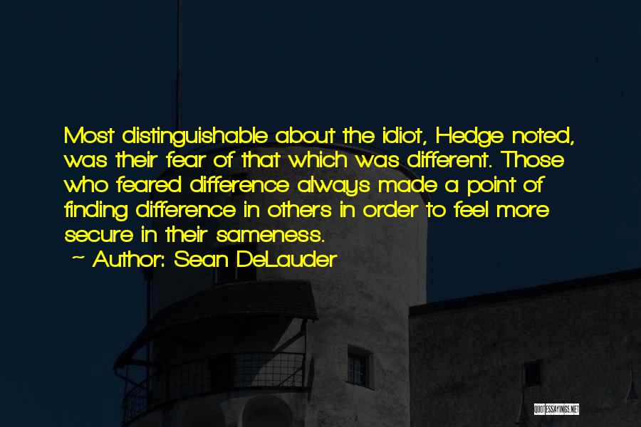 Sean DeLauder Quotes: Most Distinguishable About The Idiot, Hedge Noted, Was Their Fear Of That Which Was Different. Those Who Feared Difference Always