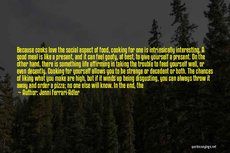 Jenni Ferrari-Adler Quotes: Because Cooks Love The Social Aspect Of Food, Cooking For One Is Intrinsically Interesting. A Good Meal Is Like A