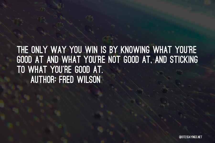 Fred Wilson Quotes: The Only Way You Win Is By Knowing What You're Good At And What You're Not Good At, And Sticking