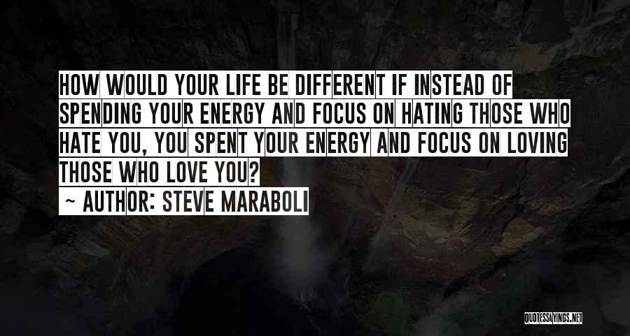 Steve Maraboli Quotes: How Would Your Life Be Different If Instead Of Spending Your Energy And Focus On Hating Those Who Hate You,