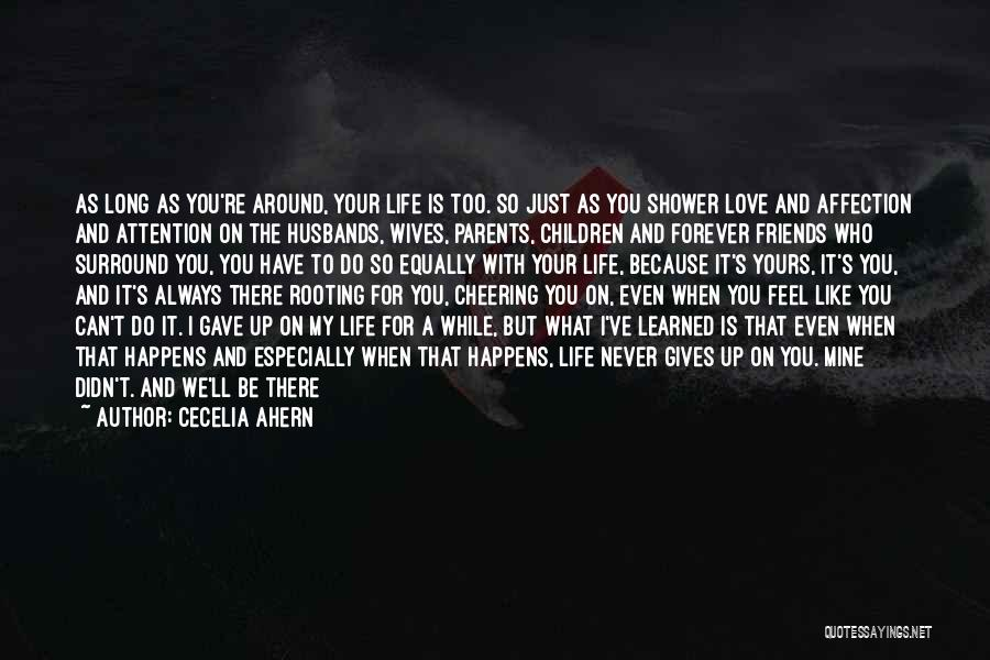 Cecelia Ahern Quotes: As Long As You're Around, Your Life Is Too. So Just As You Shower Love And Affection And Attention On