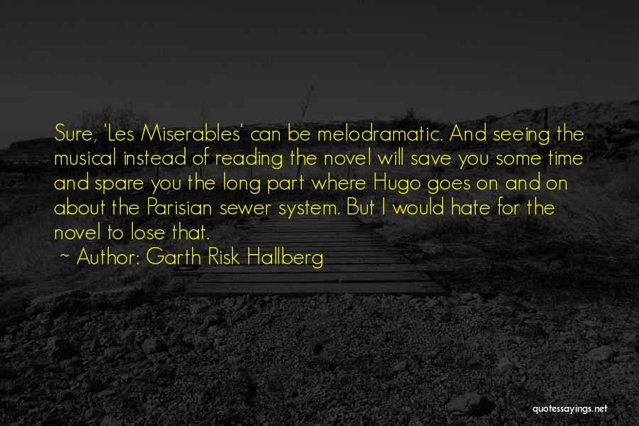 Garth Risk Hallberg Quotes: Sure, 'les Miserables' Can Be Melodramatic. And Seeing The Musical Instead Of Reading The Novel Will Save You Some Time