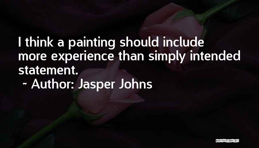 Jasper Johns Quotes: I Think A Painting Should Include More Experience Than Simply Intended Statement.