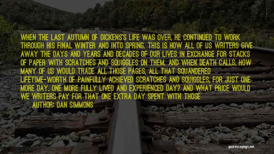 Dan Simmons Quotes: When The Last Autumn Of Dickens's Life Was Over, He Continued To Work Through His Final Winter And Into Spring.