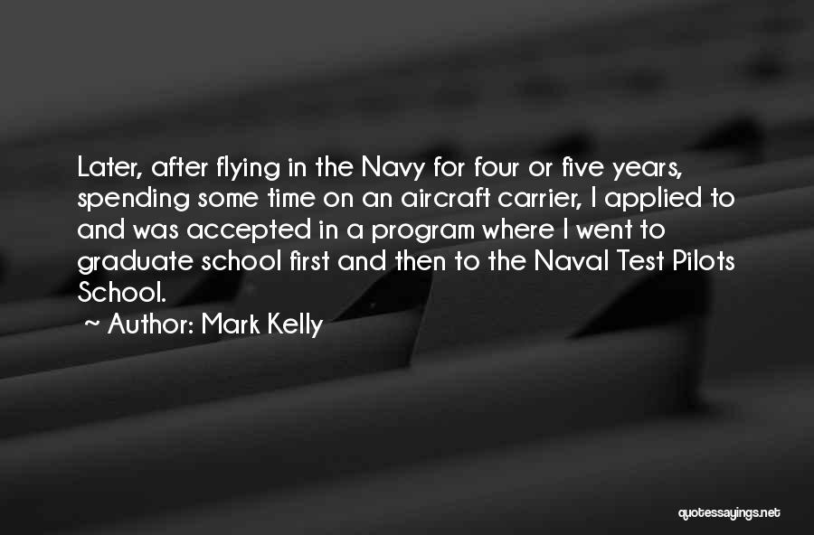 Mark Kelly Quotes: Later, After Flying In The Navy For Four Or Five Years, Spending Some Time On An Aircraft Carrier, I Applied