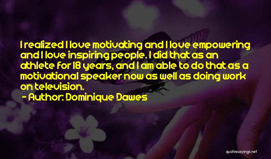 Dominique Dawes Quotes: I Realized I Love Motivating And I Love Empowering And I Love Inspiring People. I Did That As An Athlete