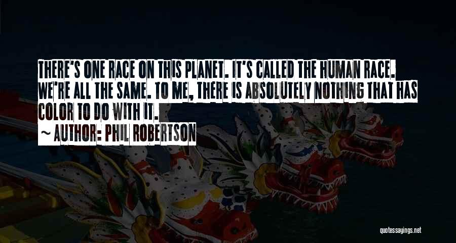Phil Robertson Quotes: There's One Race On This Planet. It's Called The Human Race. We're All The Same. To Me, There Is Absolutely