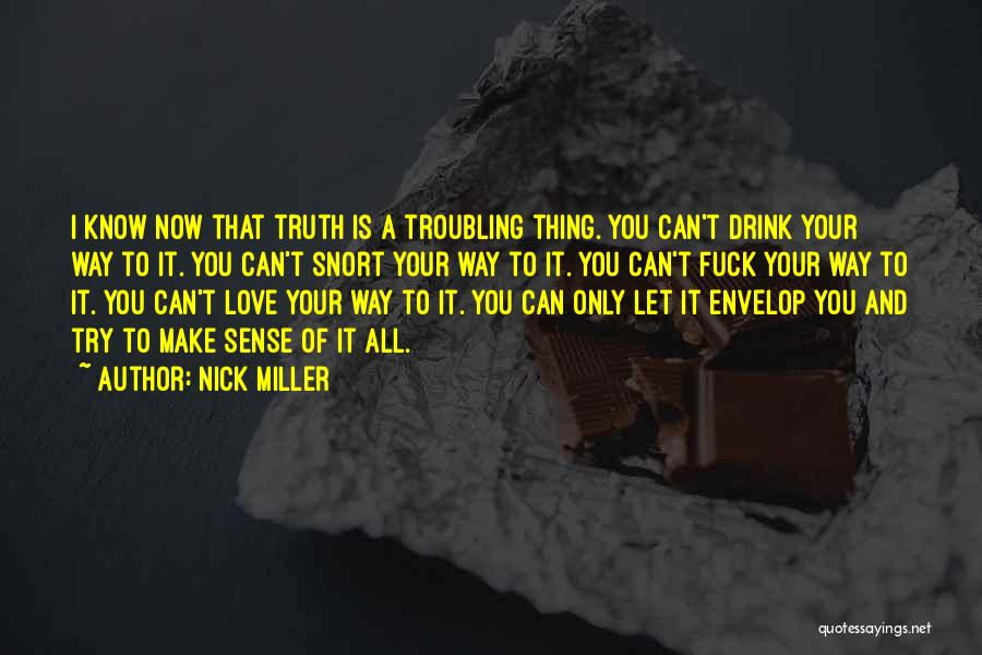 Nick Miller Quotes: I Know Now That Truth Is A Troubling Thing. You Can't Drink Your Way To It. You Can't Snort Your