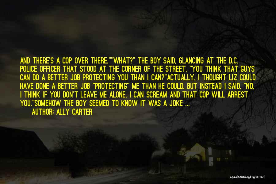 Ally Carter Quotes: And There's A Cop Over There.what? The Boy Said, Glancing At The D.c. Police Officer That Stood At The Corner