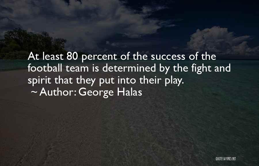 George Halas Quotes: At Least 80 Percent Of The Success Of The Football Team Is Determined By The Fight And Spirit That They