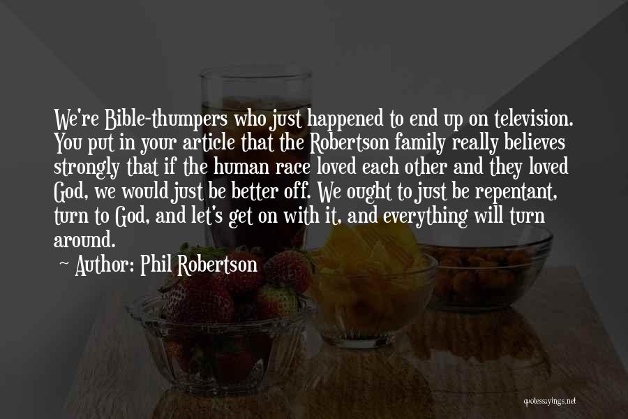 Phil Robertson Quotes: We're Bible-thumpers Who Just Happened To End Up On Television. You Put In Your Article That The Robertson Family Really