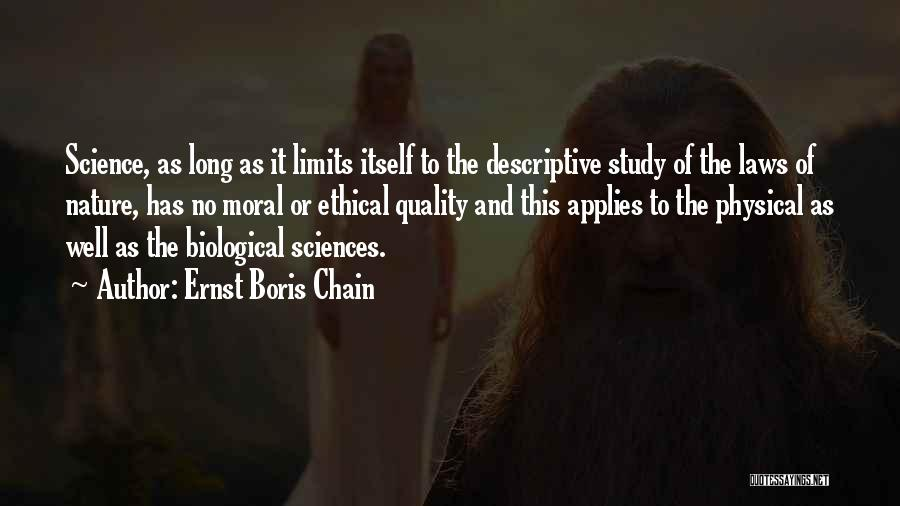 Ernst Boris Chain Quotes: Science, As Long As It Limits Itself To The Descriptive Study Of The Laws Of Nature, Has No Moral Or