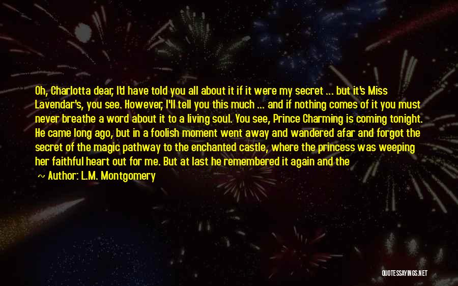 L.M. Montgomery Quotes: Oh, Charlotta Dear, I'd Have Told You All About It If It Were My Secret ... But It's Miss Lavendar's,