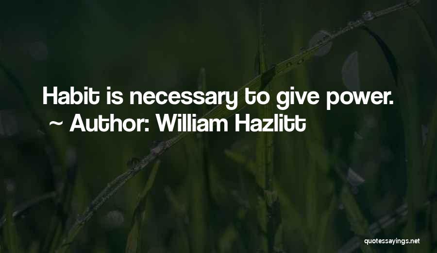 William Hazlitt Quotes: Habit Is Necessary To Give Power.