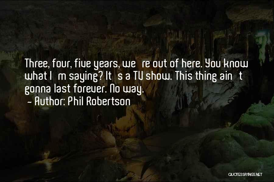 Phil Robertson Quotes: Three, Four, Five Years, We're Out Of Here. You Know What I'm Saying? It's A Tv Show. This Thing Ain't