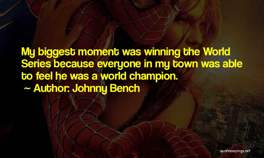 Johnny Bench Quotes: My Biggest Moment Was Winning The World Series Because Everyone In My Town Was Able To Feel He Was A